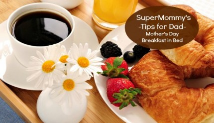 SuperMommy's Tips For Dad - How to Make Mom Breakfast in Bed for Mother's Day